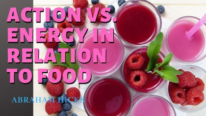 Abraham Hicks – Action vs Energy in relation to food. Find inspiration to eat in aligned vibration.