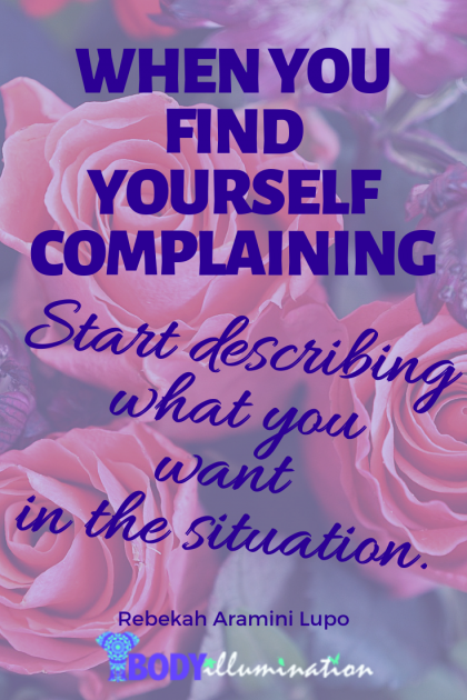"""When you find yourself complaining, start describing what you want in the situation."" Rebekah Aramini Lupo"