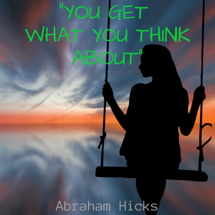 YOU GET WHAT YOU THINK ABOUT – LAW OF ATTRACTION, Abraham Hicks
